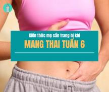 Mang thai tuần thứ 6 và những điều mẹ cần biết