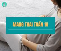 Những kiến thức mẹ phải biết khi mang thai tuần thứ 18