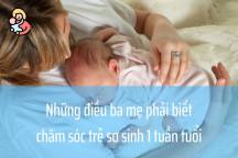 Những điều ba mẹ phải biết khi chăm sóc trẻ sơ sinh 1 tuần tuổi
